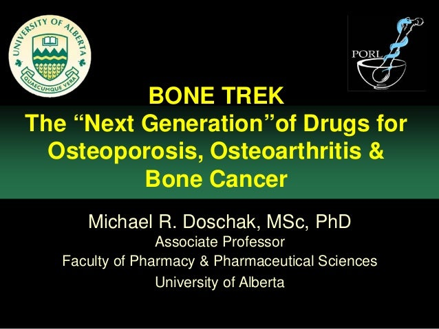 "BONE TREKThe ""Next Generation""of Drugs for  Osteoporosis, Osteoarthritis &          Bone Cancer      Michael R. Doschak, M..."