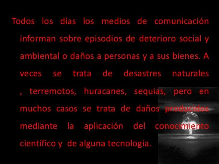 Todos los días los medios de comunicación informan sobre episodios de deterioro social y ambiental o daños a personas y a ...