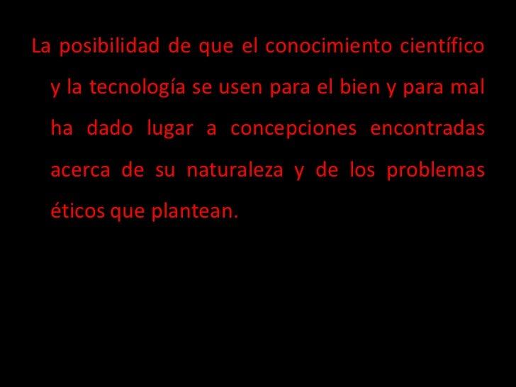 La posibilidad de que el conocimiento científico  y la tecnología se usen para el bien y para mal  ha dado lugar a concepc...
