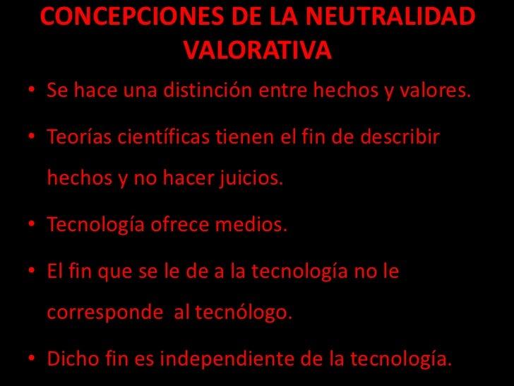 CONCEPCIONES DE LA NEUTRALIDAD          VALORATIVA• Se hace una distinción entre hechos y valores.• Teorías científicas ti...