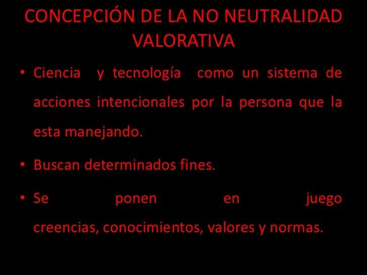CONCEPCIÓN DE LA NO NEUTRALIDAD          VALORATIVA• Ciencia y tecnología como un sistema de acciones intencionales por la...
