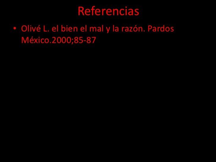 Referencias• Olivé L. el bien el mal y la razón. Pardos  México.2000;85-87