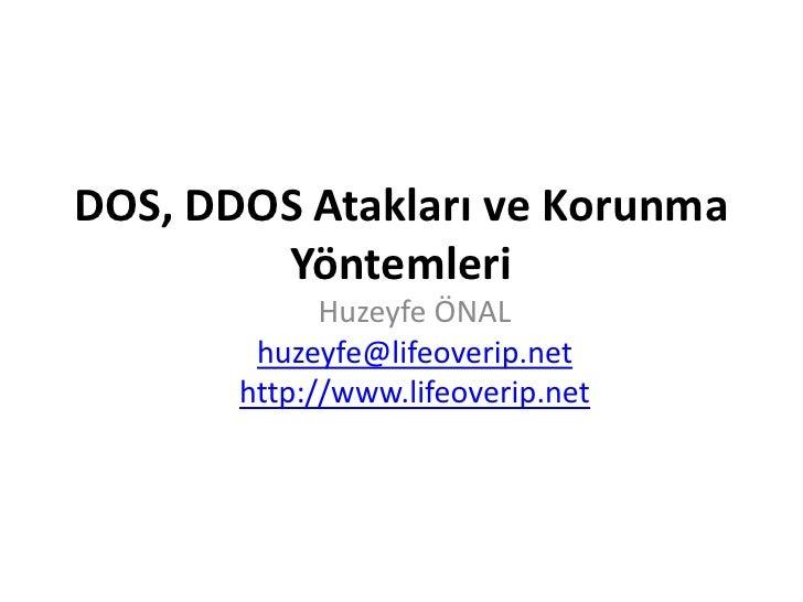 DOS, DDOS AtaklarıveKorunmaYöntemleri<br />Huzeyfe ÖNAL<br />huzeyfe@lifeoverip.net<br />http://www.lifeoverip.net<br />