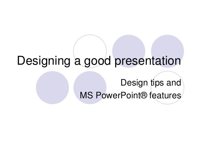 Designing a good presentation Design tips and MS PowerPoint® features