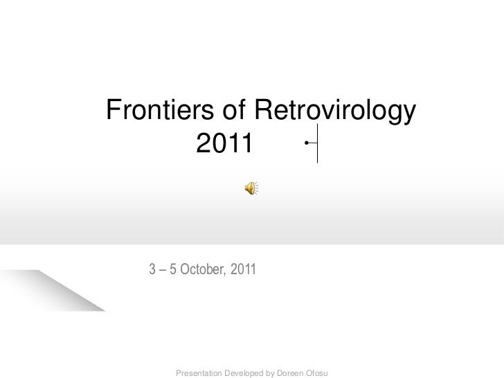 Frontiers of Retrovirology       2011   3 – 5 October, 2011       Presentation Developed by Doreen Ofosu