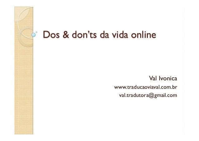 Dos & don'ts da vida onlineVal Ivonicawww.traducaoviaval.com.brval.tradutora@gmail.com