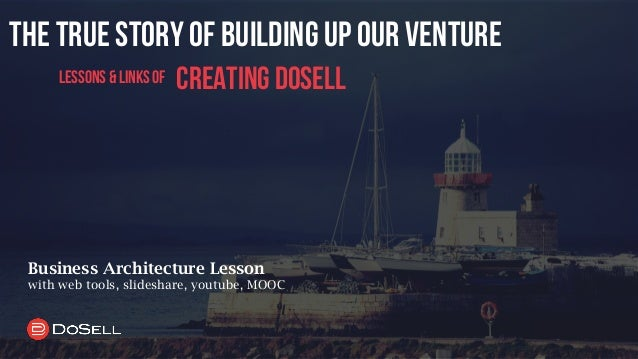 the true story of building up our venture creating dosell Business Architecture Lesson with web tools, slideshare, youtube...
