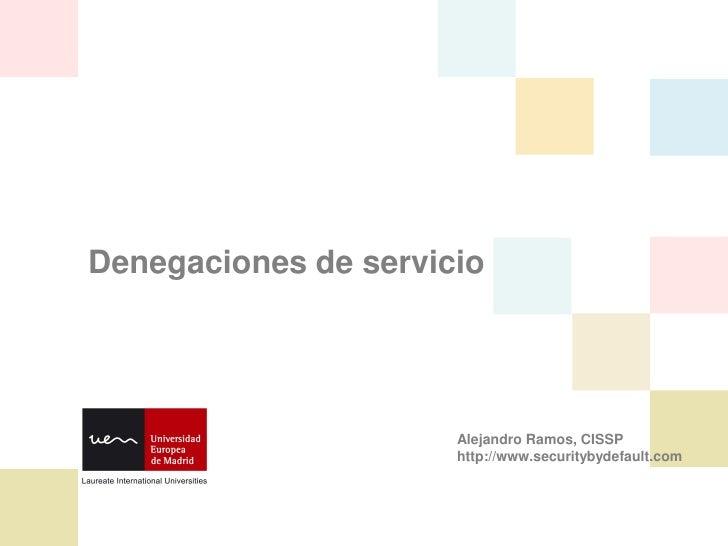 Denegaciones de servicio                           Alejandro Ramos, CISSP                       http://www.securitybydefau...