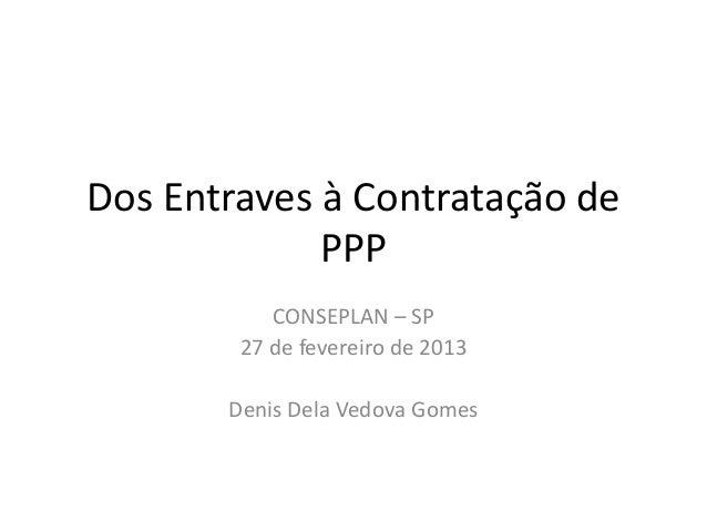 Dos Entraves à Contratação de             PPP           CONSEPLAN – SP        27 de fevereiro de 2013       Denis Dela Ved...