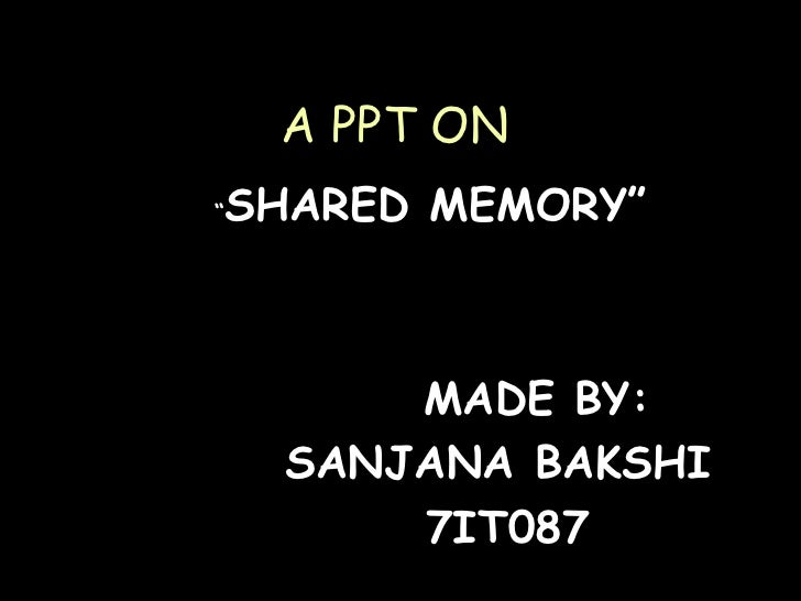""" SHARED MEMORY"" MADE BY: SANJANA BAKSHI 7IT087 A PPT ON"