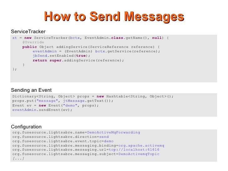 How to Send Messages ServiceTracker st = new ServiceTracker(bctx, EventAdmin.class.getName(), null) {     @Override     pu...