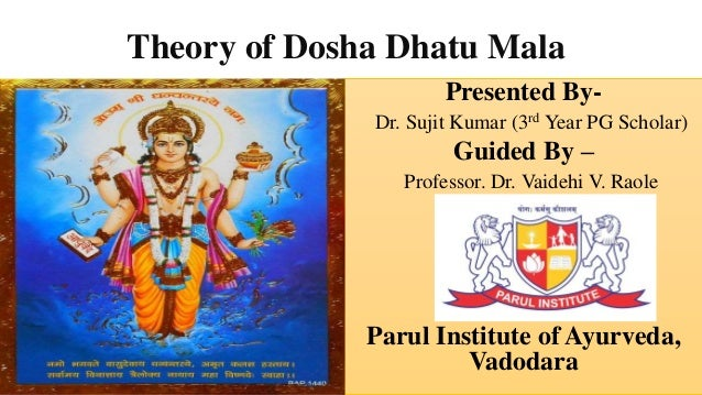 Theory of Dosha Dhatu Mala Presented By- Dr. Sujit Kumar (3rd Year PG Scholar) Guided By – Professor. Dr. Vaidehi V. Raole...