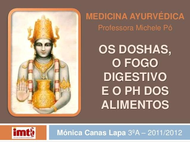 OS DOSHAS, O FOGO DIGESTIVO E O PH DOS ALIMENTOS MEDICINA AYURVÉDICA Professora Michele Pó Mónica Canas Lapa 3ºA – 2011/20...