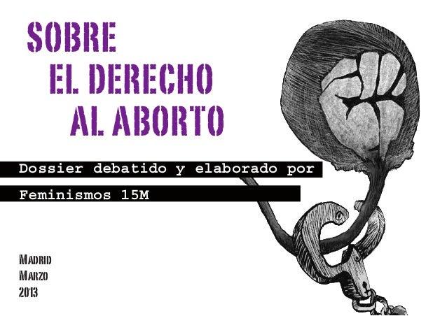 Dossier debatido y elaborado por Feminismos 15M SOBRE EL DERECHO AL ABORTO Madrid Marzo 2013