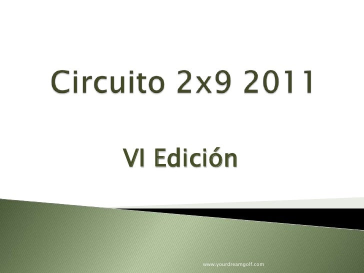 Circuito 2x9 2011<br />VIEdición<br />www.yourdreamgolf.com<br />
