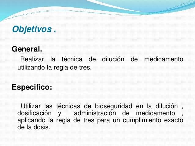Objetivos . General. Realizar la técnica de dilución de medicamento utilizando la regla de tres. Especifico: Utilizar las ...