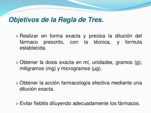 Objetivos de la Regla de Tres.  Realizar en forma exacta y precisa la dilución del fármaco prescrito, con la técnica, y f...