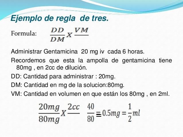 Ejemplo de regla de tres. Formula: Administrar Gentamicina 20 mg iv cada 6 horas. Recordemos que esta la ampolla de gentam...