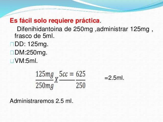 Es fácil solo requiere práctica. Difenihidantoina de 250mg ,administrar 125mg , frasco de 5ml. DD: 125mg. DM:250mg. VM:5ml...