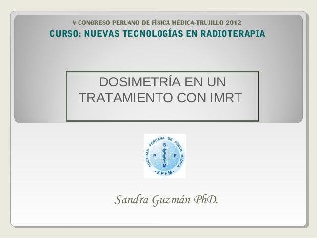 DOSIMETRÍA EN UNTRATAMIENTO CON IMRTSandra Guzmán PhD.CURSO: NUEVAS TECNOLOGÍAS EN RADIOTERAPIAV CONGRESO PERUANO DE FÍSIC...