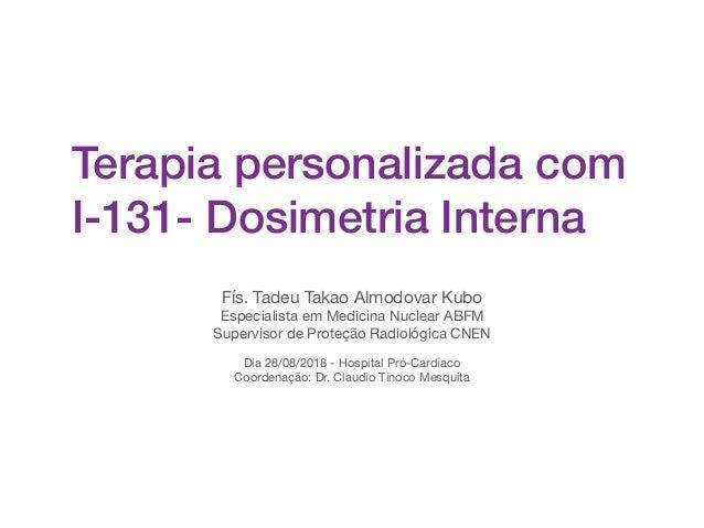 Terapia personalizada com I-131- Dosimetria Interna Fís. Tadeu Takao Almodovar Kubo  Especialista em Medicina Nuclear ABFM...