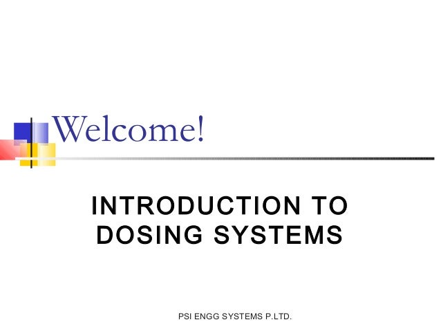 Welcome!  INTRODUCTION TO   DOSING SYSTEMS       PSI ENGG SYSTEMS P.LTD.