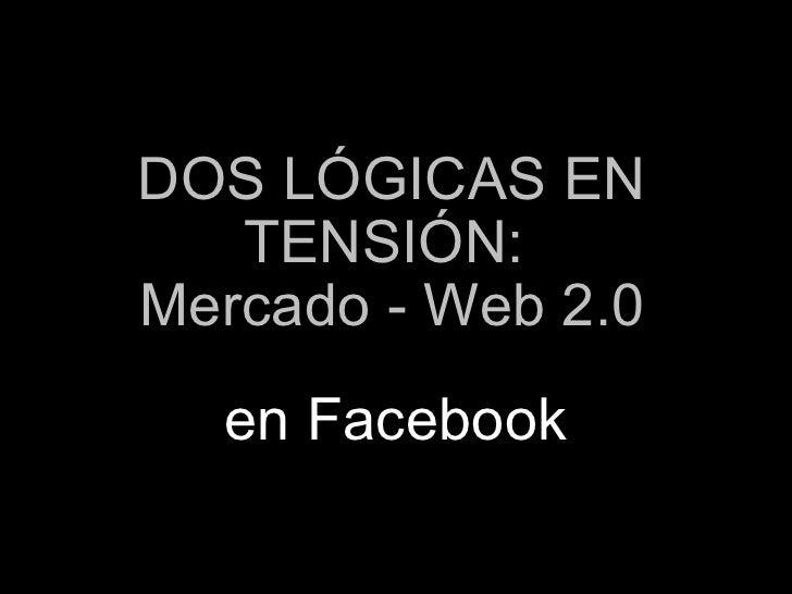 DOS LÓGICAS EN TENSIÓN:  Mercado - Web 2.0 en Facebook