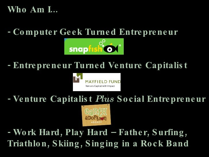 Who Am I... - Computer Geek Turned Entrepreneur - Entrepreneur Turned Venture Capitalist - Venture Capitalist  Plus  Socia...