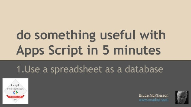 do something useful with  Apps Script in 5 minutes  1.Use a spreadsheet as a database  Bruce McPherson  www.mcpher.com