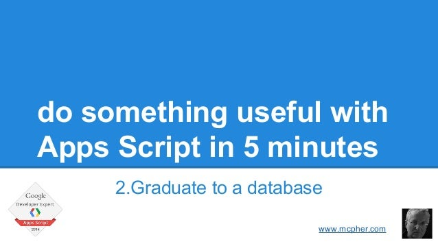 do something useful with  Apps Script in 5 minutes  2.Graduate to a database  Bruce McPherson  www.mcpher.com