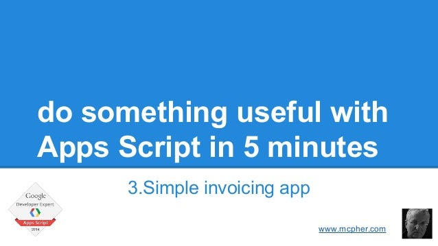 do something useful with  Apps Script in 5 minutes  3.Simple invoicing app  Bruce McPherson  www.mcpher.com