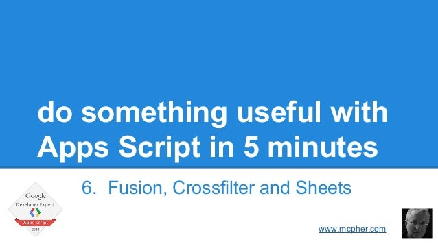 do something useful with  Apps Script in 5 minutes  6. Fusion, Crossfilter and Sheets  Bruce McPherson  www.mcpher.com