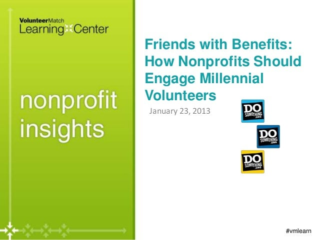 Friends with Benefits:How Nonprofits ShouldEngage MillennialVolunteersJanuary 23, 2013                   #vmlearn