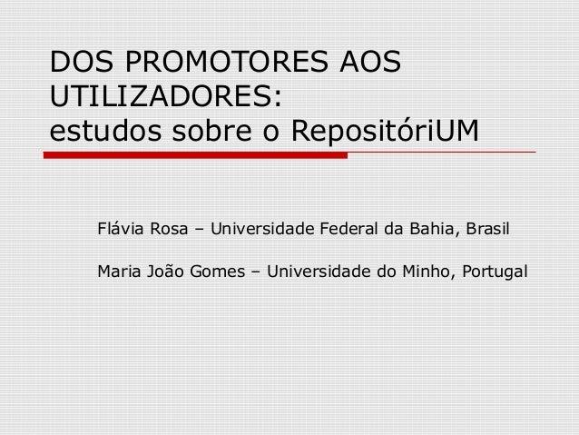 DOS PROMOTORES AOS UTILIZADORES: estudos sobre o RepositóriUM Flávia Rosa – Universidade Federal da Bahia, Brasil Maria Jo...