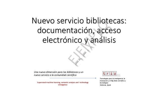 Nuevo servicio bibliotecas: documentación, acceso electrónico y análisis Una nueva dimensión para las bibliotecas y un nue...