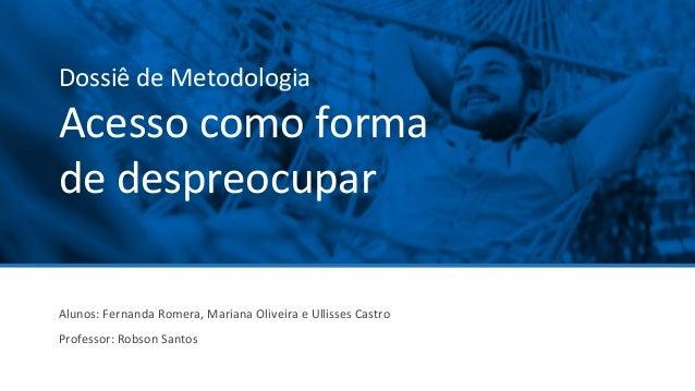 Dossiê de Metodologia Acesso como forma de despreocupar Alunos: Fernanda Romera, Mariana Oliveira e Ullisses Castro Profes...
