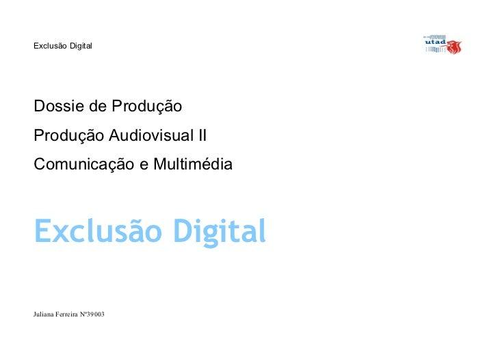 Exclusão DigitalDossie de ProduçãoProdução Audiovisual IIComunicação e MultimédiaExclusão DigitalJuliana Ferreira Nº39003