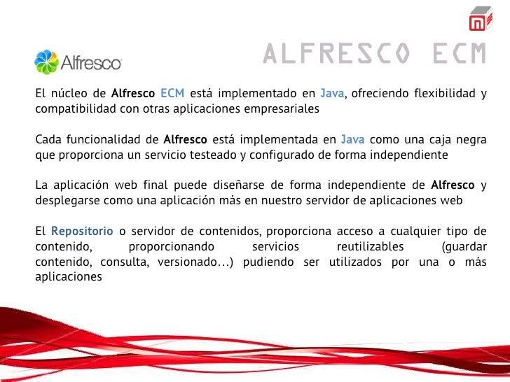 El núcleo de Alfresco ECM está implementado en Java, ofreciendo flexibilidad ycompatibilidad con otras aplicaciones empres...