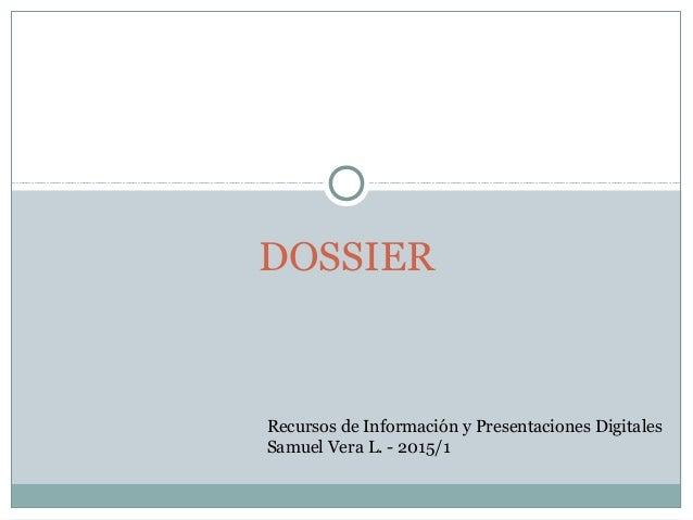 DOSSIER Recursos de Información y Presentaciones Digitales Samuel Vera L. - 2015/1