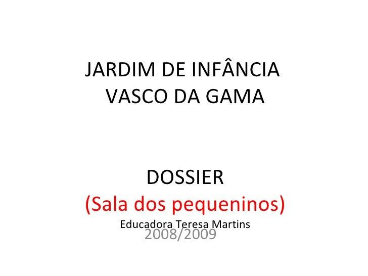 JARDIM DE INFÂNCIA  VASCO DA GAMA DOSSIER (Sala dos pequeninos) Educadora Teresa Martins 2008/2009