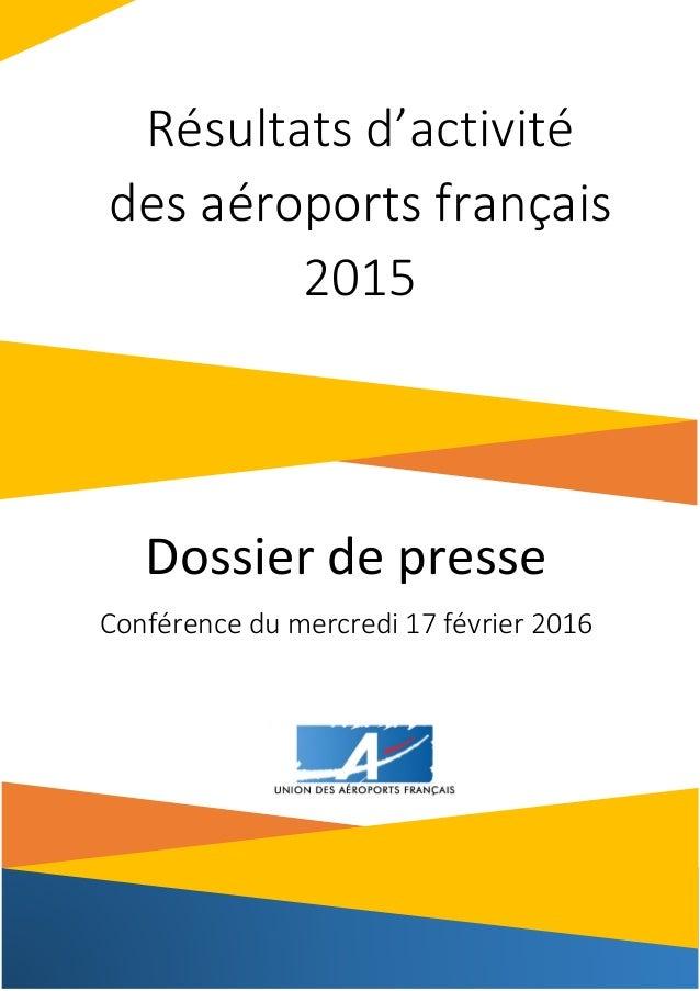 1 Dossier de presse Conférence du mercredi 17 février 2016 Résultats d'activité des aéroports français 2015
