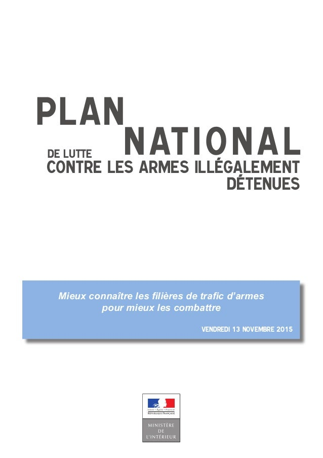 PLAN NATIONALcontre les armes illégalement détenues de lutte Vendredi 13 novembre 2015 Mieux connaître les filières de tra...