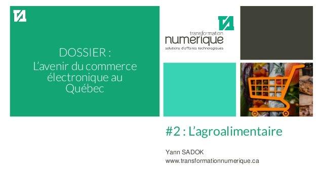 DOSSIER : L'avenir du commerce électronique au Québec #2 : L'agroalimentaire Yann SADOK www.transformationnumerique.ca