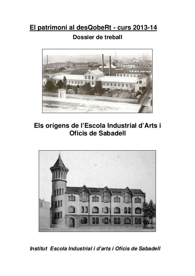 El patrimoni al desQobeRt - curs 2013-14 Dossier de treball Els orígens de l'Escola Industrial d'Arts i Oficis de Sabadell...