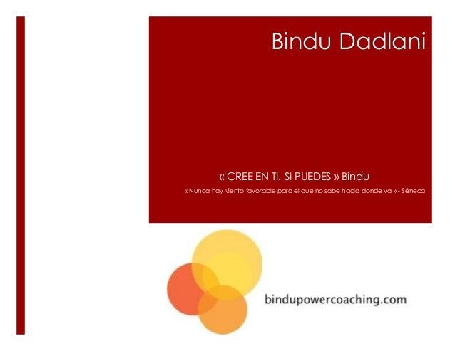 Bindu Dadlani « CREE EN TI. SI PUEDES » Bindu « Nunca hay viento favorable para el que no sabe hacia donde va » - Séneca
