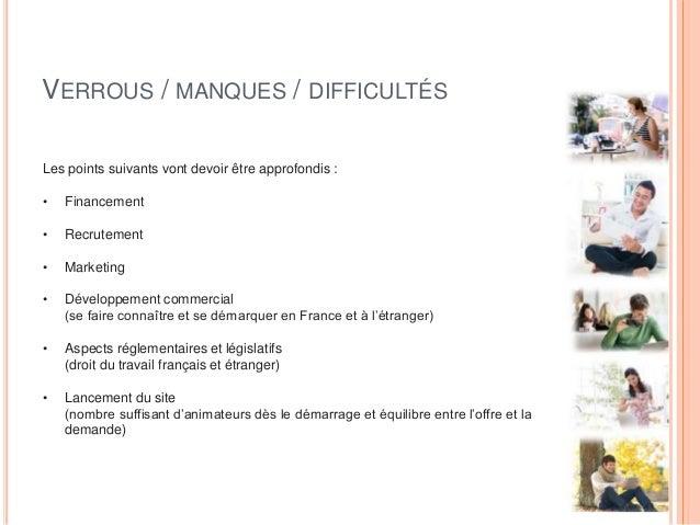 VERROUS / MANQUES / DIFFICULTÉS Les points suivants vont devoir être approfondis : • Financement • Recrutement • Marketing...