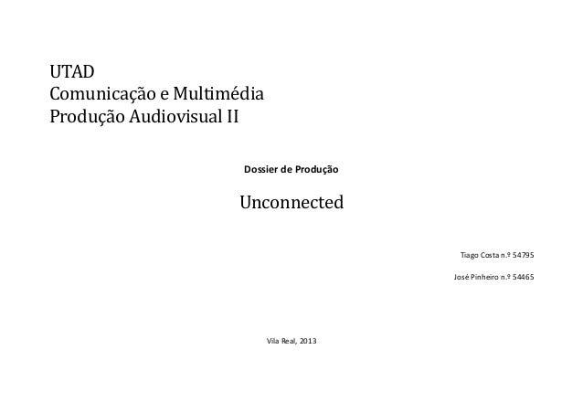 UTAD Comunicaçao e Multimedia Produçao Audiovisual II Dossier de Produção  Unconnected Tiago Costa n.º 54795 José Pinheiro...