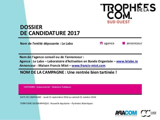 DOSSIER DE CANDIDATURE 2017 Nom de l'entité déposante : Le Labo Nom de l'agence conseil ou de l'annonceur : Agence : Le La...