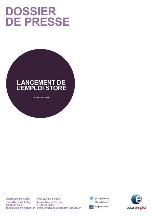 DOSSIER DE PRESSE LANCEMENT DE L'EMPLOI STORE 2 JUILLET 2015 CONTACT PRESSE Jean-Baptiste Lafay 01 40 30 66 69 jb.lafay@po...