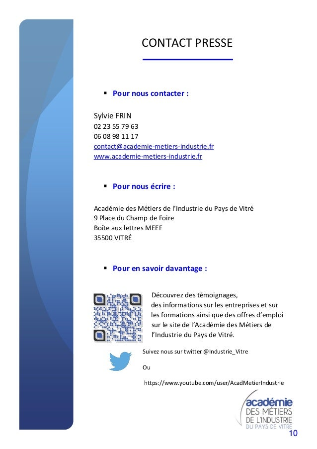 10 CONTACT PRESSE  Pour nous contacter : Sylvie FRIN 02 23 55 79 63 06 08 98 11 17 contact@academie-metiers-industrie.fr ...